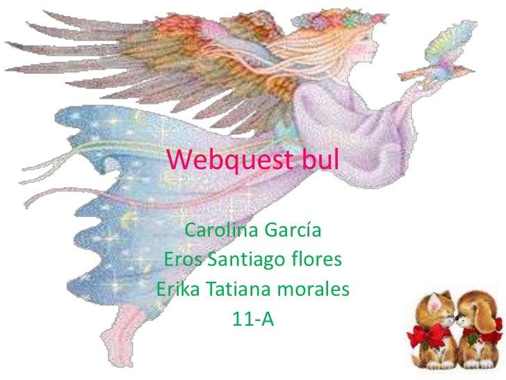 Webquest bul <br />Carolina García<br />Eros Santiago flores  <br />Erika Tatiana morales<br />11-A<br />