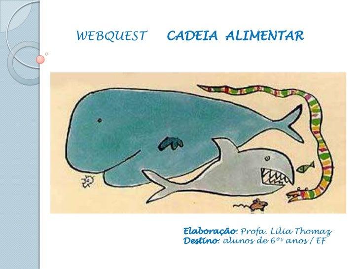 WEBQUEST     CADEIA  ALIMENTAR<br />Elaboração: Profa. Lilia Thomaz<br />Destino: alunos de 6ºs anos / EF<br />