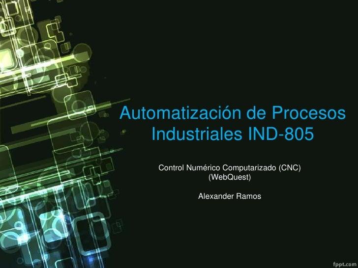 Automatización de Procesos Industriales IND-805<br />Control Numérico Computarizado (CNC)(WebQuest)<br />Alexander Ramos<b...
