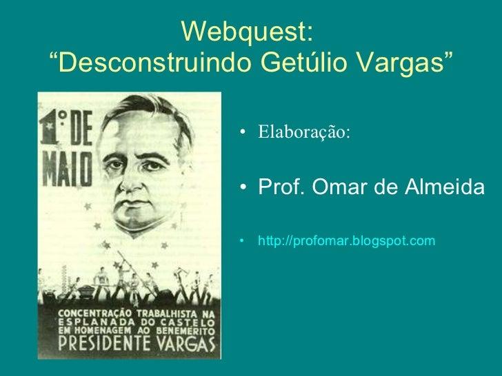 "Webquest:  ""Desconstruindo Getúlio Vargas"" <ul><li>Elaboração: </li></ul><ul><li>Prof. Omar de Almeida </li></ul><ul><li>h..."