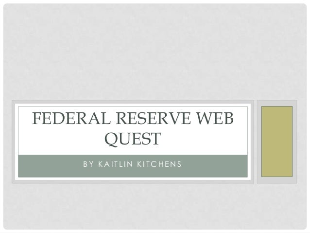 FEDERAL RESERVE WEB QUEST BY KAITLIN KITCHENS