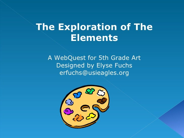 The Exploration of The Elements A WebQuest for 5th Grade Art Designed by Elyse Fuchs [email_address]