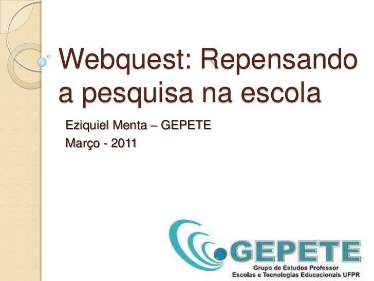 Webquest: Repensando a pesquisa na escola<br />Eziquiel Menta – GEPETE<br />Março - 2011<br />