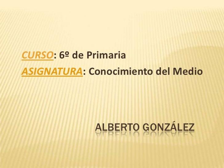 CURSO: 6º de PrimariaASIGNATURA: Conocimiento del Medio             ALBERTO GONZÁLEZ