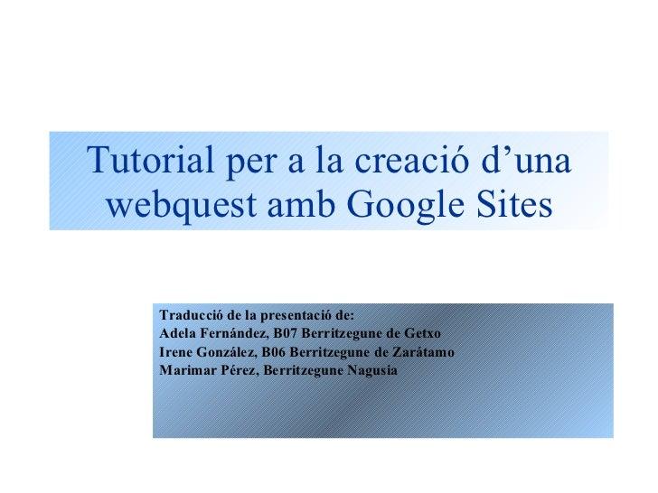 Tutorial per a la creació d'una webquest amb Google Sites Traducció de la presentació de: Adela Fernández, B07 Berritzegun...