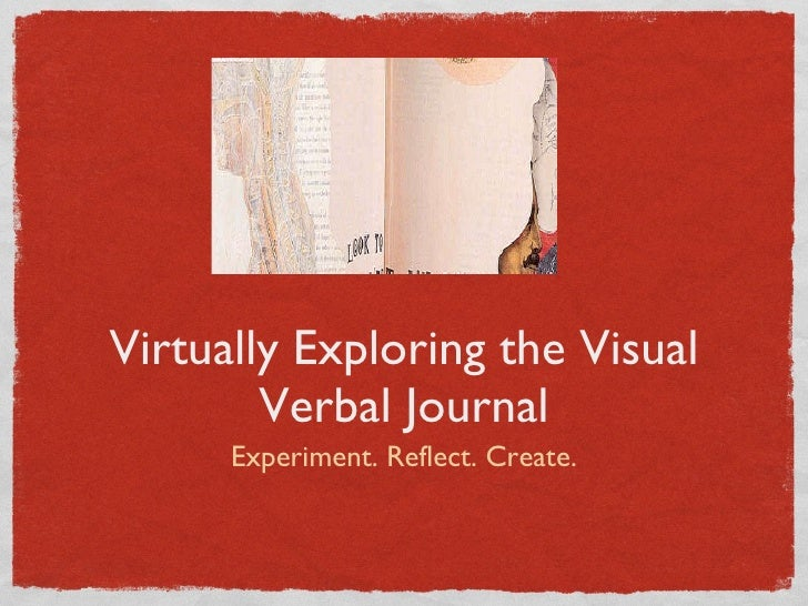 Virtually Exploring the Visual Verbal Journal <ul><li>Experiment. Reflect. Create. </li></ul>