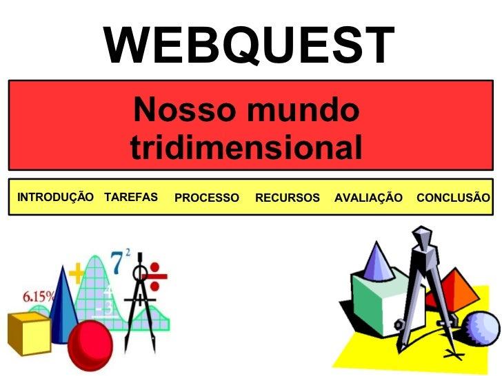 Nosso mundo tridimensional WEBQUEST INTRODUÇÃO TAREFAS PROCESSO AVALIAÇÃO RECURSOS CONCLUSÃO