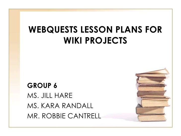 WEBQUESTS LESSON PLANS FOR       WIKI PROJECTS    GROUP 6 MS. JILL HARE MS. KARA RANDALL MR. ROBBIE CANTRELL