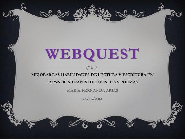 WEBQUEST MEJORAR LAS HABILIDADES DE LECTURA Y ESCRITURA EN ESPAÑOL A TRAVÉS DE CUENTOS Y POEMAS MARIA FERNANDA ARIAS 26/03...