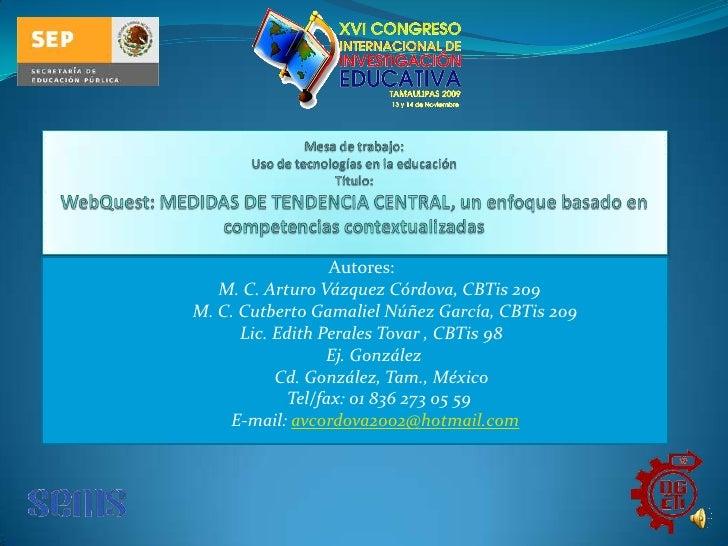 Mesa de trabajo: Uso de tecnologías en la educaciónTítulo:WebQuest: MEDIDAS DE TENDENCIA CENTRAL, un enfoque basado en com...