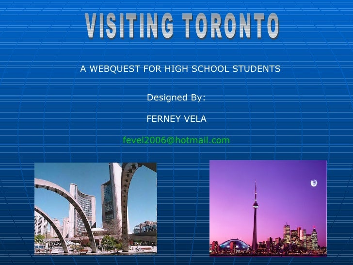 VISITING TORONTO A WEBQUEST FOR HIGH SCHOOL STUDENTS  Designed By: FERNEY VELA [email_address]
