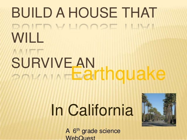 BUILD A HOUSE THAT WILL SURVIVE AN Earthquake In California A 6th grade science