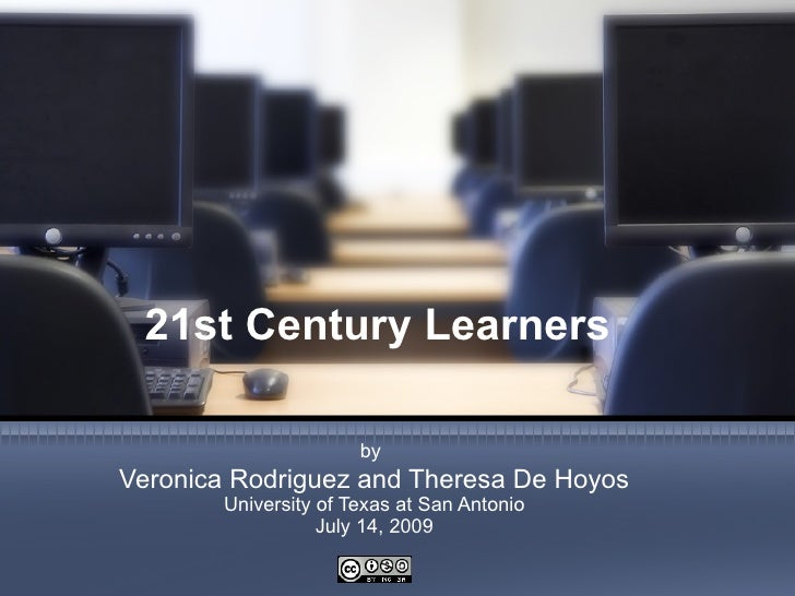 21st Century Learners                         by Veronica Rodriguez and Theresa De Hoyos         University of Texas at Sa...