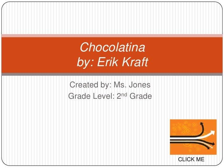 Chocolatina   by: Erik Kraft Created by: Ms. Jones Grade Level: 2nd Grade                              CLICK ME