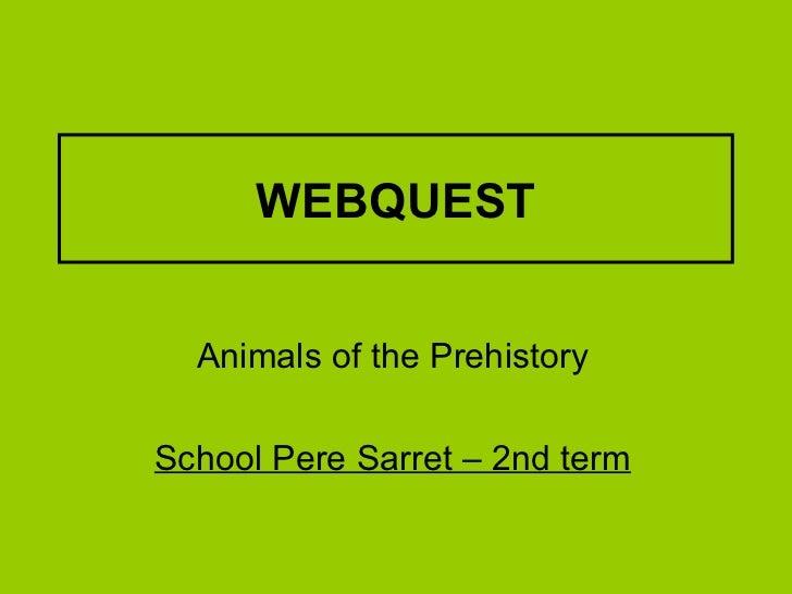 WEBQUEST Animals of the Prehistory School Pere Sarret – 2nd term