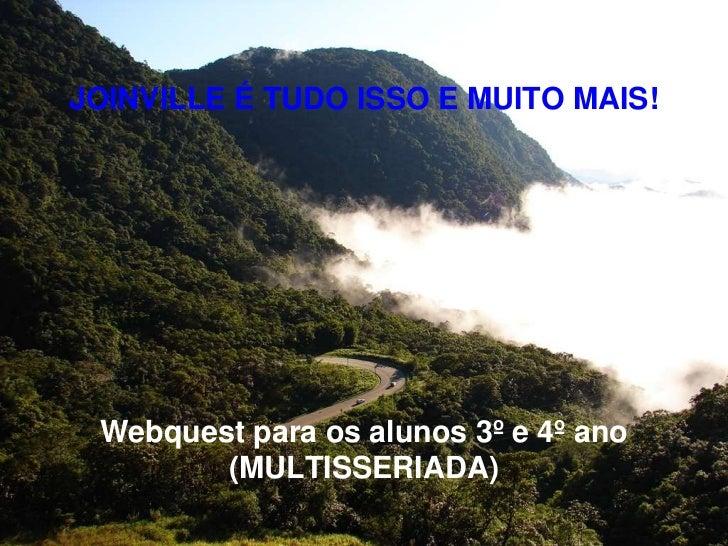 JOINVILLE É TUDO ISSO E MUITO MAIS! Webquest para os alunos 3º e 4º ano        (MULTISSERIADA)