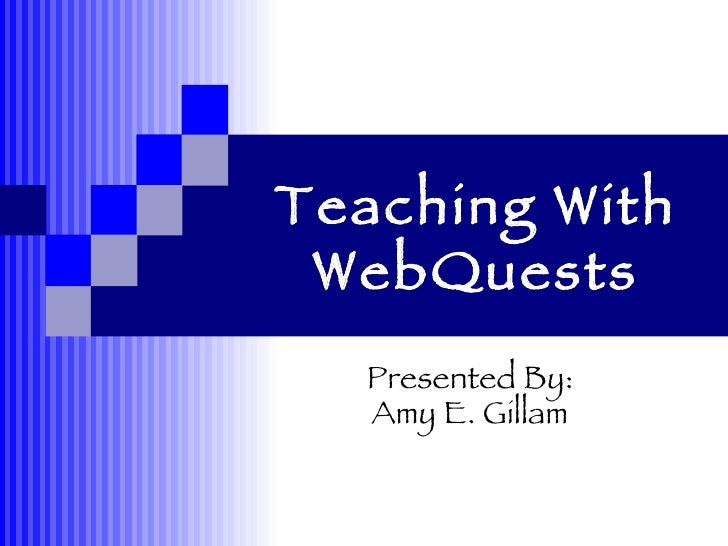Teaching With WebQuests Presented By: Amy E. Gillam