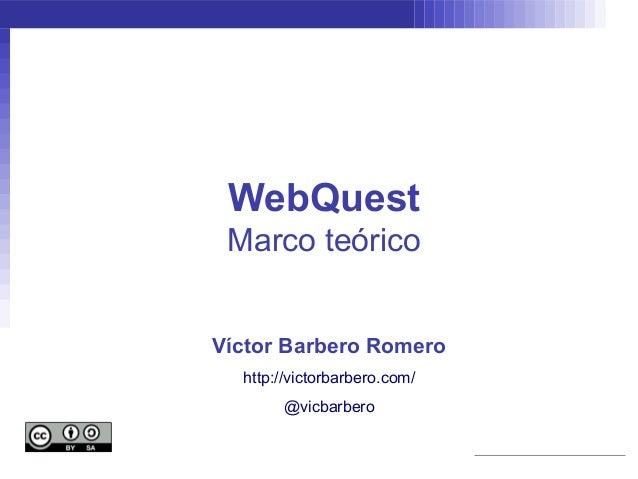 WebQuest Marco teóricoVíctor Barbero Romero  http://victorbarbero.com/       @vicbarbero