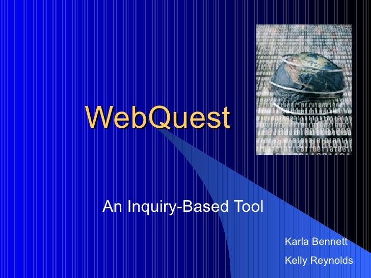 WebQuest An Inquiry-Based Tool  <ul><ul><ul><li>Karla Bennett </li></ul></ul></ul><ul><ul><ul><li>Kelly Reynolds </li></ul...