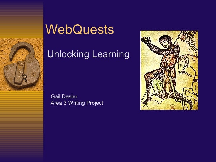 WebQuests Unlocking Learning   Gail Desler Area 3 Writing Project