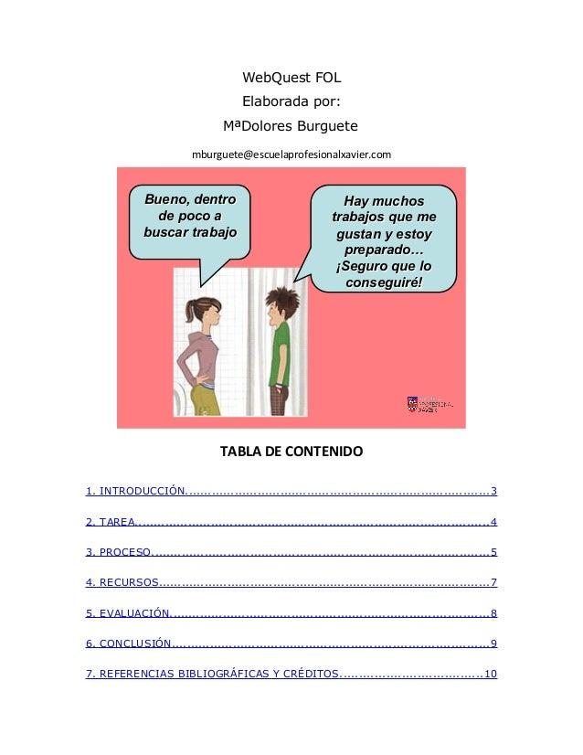 WebQuest FOL Elaborada por: MªDolores Burguete mburguete@escuelaprofesionalxavier.com Bueno, dentro de poco a buscar traba...