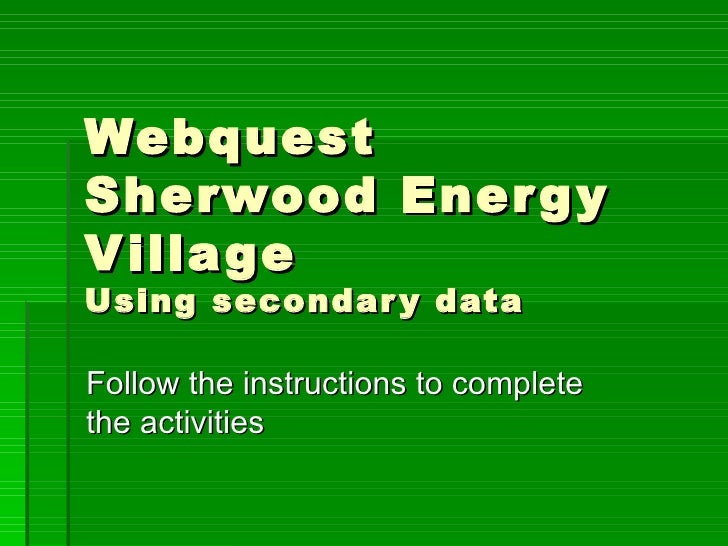 Webquest Sherwood Energy Village Using secondary data Follow the instructions to complete the activities