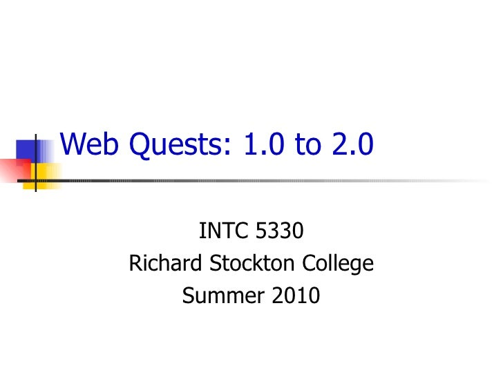 Web Quests: 1.0 to 2.0 INTC 5330 Richard Stockton College Summer 2010