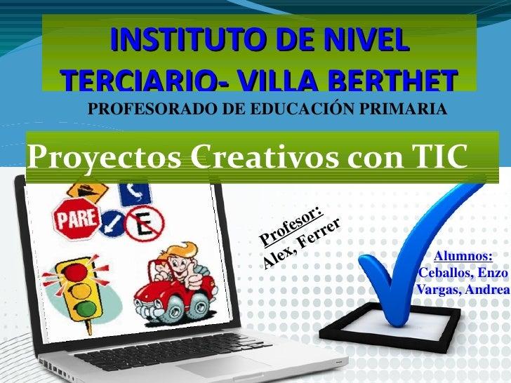 INSTITUTO DE NIVEL   TERCIARIO- VILLA BERTHET       PROFESORADO DE EDUCACIÓN PRIMARIAProyectos Creativos con TICHaga clic ...