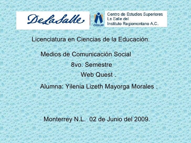 Licenciatura en Ciencias de la Educación. Medios de Comunicación Social . Web Quest . Alumna: Yilenia Lizeth Mayorga Moral...