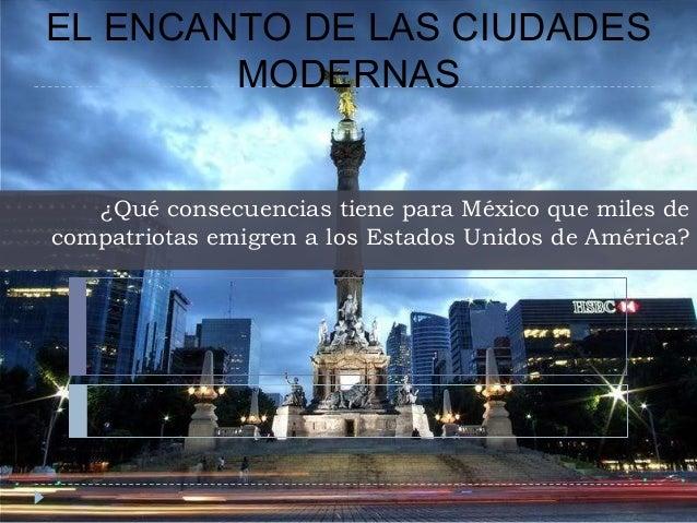 EL ENCANTO DE LAS CIUDADES MODERNAS ¿Qué consecuencias tiene para México que miles de compatriotas emigren a los Estados U...
