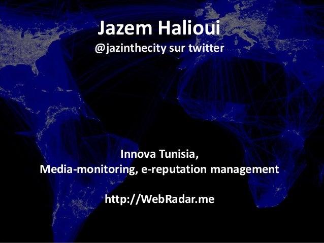 Jazem Halioui@jazinthecity sur twitterInnova Tunisia,Media-monitoring, e-reputation managementhttp://WebRadar.me