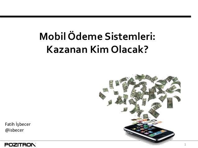 Mobil Ödeme Sistemleri:                 Kazanan Kim Olacak?Fatih İşbecer@isbecer                                          1