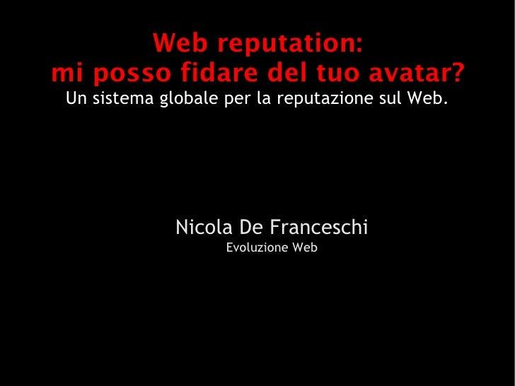 Web reputation: mi posso fidare del tuo avatar?  Un sistema globale per la reputazione sul Web.                   Nicola D...