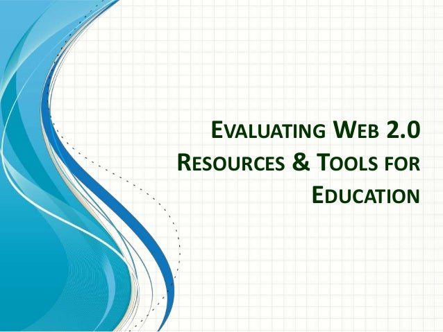 EVALUATING WEB 2.0 RESOURCES & TOOLS FOR EDUCATION