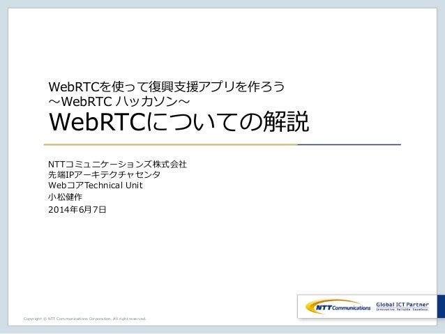 Copyright © NTT Communications Corporation. All right reserved. WebRTCを使って復興支援アプリを作ろう ~WebRTC ハッカソン~ WebRTCについての解説 NTTコミュニ...