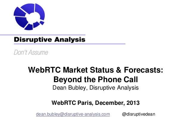 WebRTC Market Status & Forecasts: Beyond the Phone Call Dean Bubley, Disruptive Analysis WebRTC Paris, December, 2013 dean...