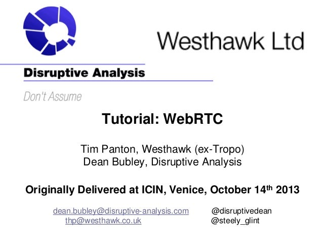 Tutorial: WebRTC Tim Panton, Westhawk (ex-Tropo) Dean Bubley, Disruptive Analysis Originally Delivered at ICIN, Venice, Oc...