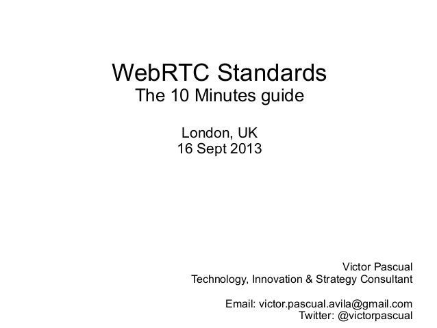 WebRTC Standards The 10 Minutes guide London, UK 16 Sept 2013 Victor Pascual Technology, Innovation & Strategy Consultant ...