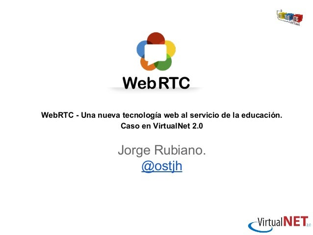 WebRTC - Una nueva tecnología web al servicio de la educación. Caso en VirtualNet 2.0  Jorge Rubiano. @ostjh
