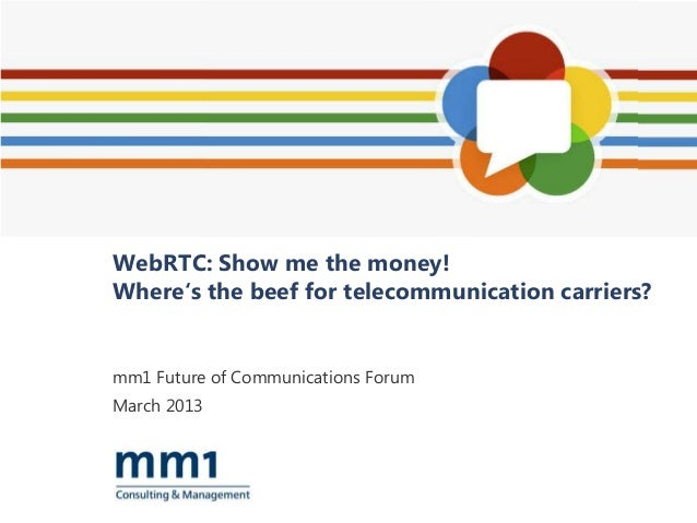 WebRTC: Show me the money!Where's the beef for telecommunication carriers?mm1 Future of Communications ForumMarch 2013