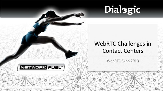 WebRTC Challenges in Contact Centers WebRTC Expo 2013  COMPANY CONFIDENTIAL © COPYRIGHT 2013 DIALOGIC INC. ALL RIGHTS RESE...