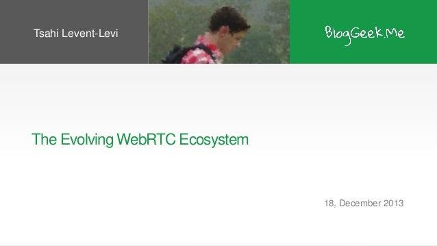 Tsahi Levent-Levi  The Evolving WebRTC Ecosystem  18, December 2013