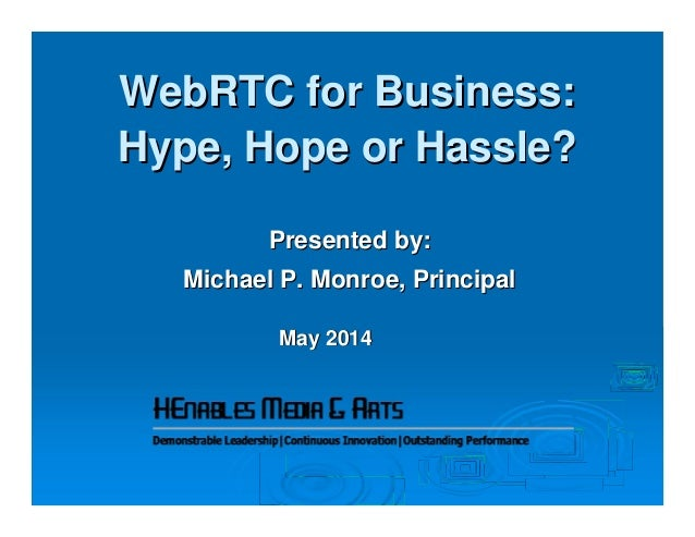 WebRTC for Business:WebRTC for Business: Hype, Hope or Hassle?Hype, Hope or Hassle? Presented by:Presented by: Michael P. ...