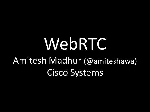 WebRTC Amitesh Madhur (@amiteshawa) Cisco Systems
