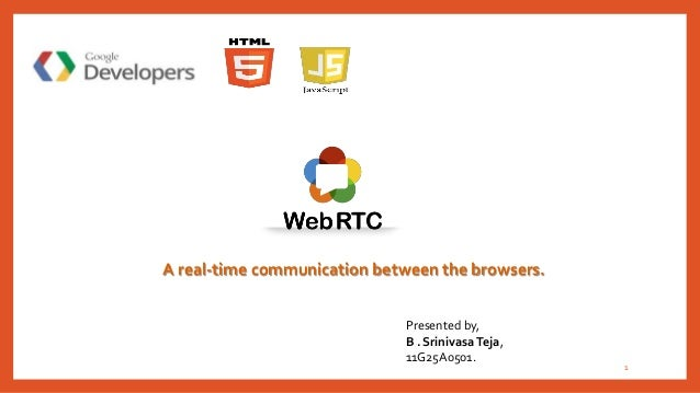 1 A real-time communication between the browsers. Presented by, B . SrinivasaTeja, 11G25A0501.