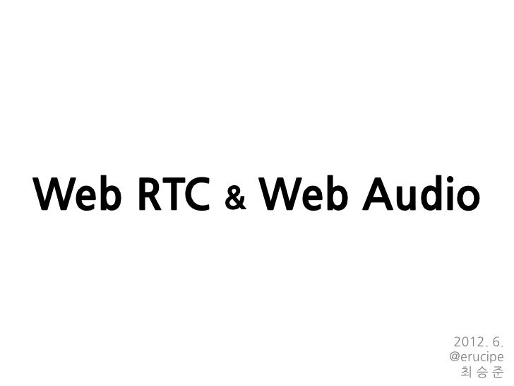 Web RTC & Web Audio                 2012. 6.                 @erucipe                  최승준