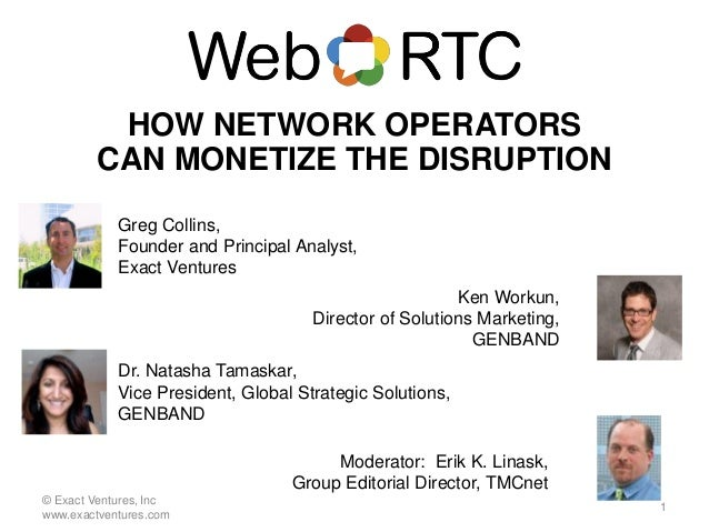 HOW NETWORK OPERATORS CAN MONETIZE THE DISRUPTION Moderator: Erik K. Linask, Group Editorial Director, TMCnet Greg Collins...