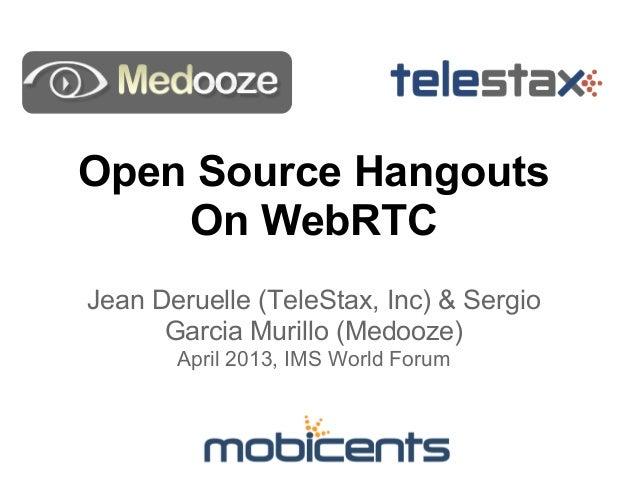 Open Source HangoutsOn WebRTCJean Deruelle (TeleStax, Inc) & SergioGarcia Murillo (Medooze)April 2013, IMS World Forum