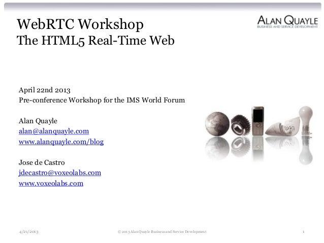 WebRTC WorkshopThe HTML5 Real-Time WebApril 22nd 2013Pre-conference Workshop for the IMS World ForumAlan Quaylealan@alanqu...