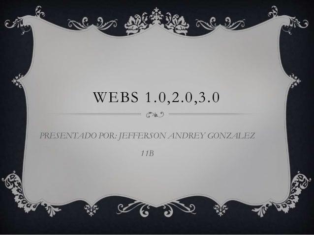 WEBS 1.0,2.0,3.0 PRESENTADO POR: JEFFERSON ANDREY GONZALEZ 11B